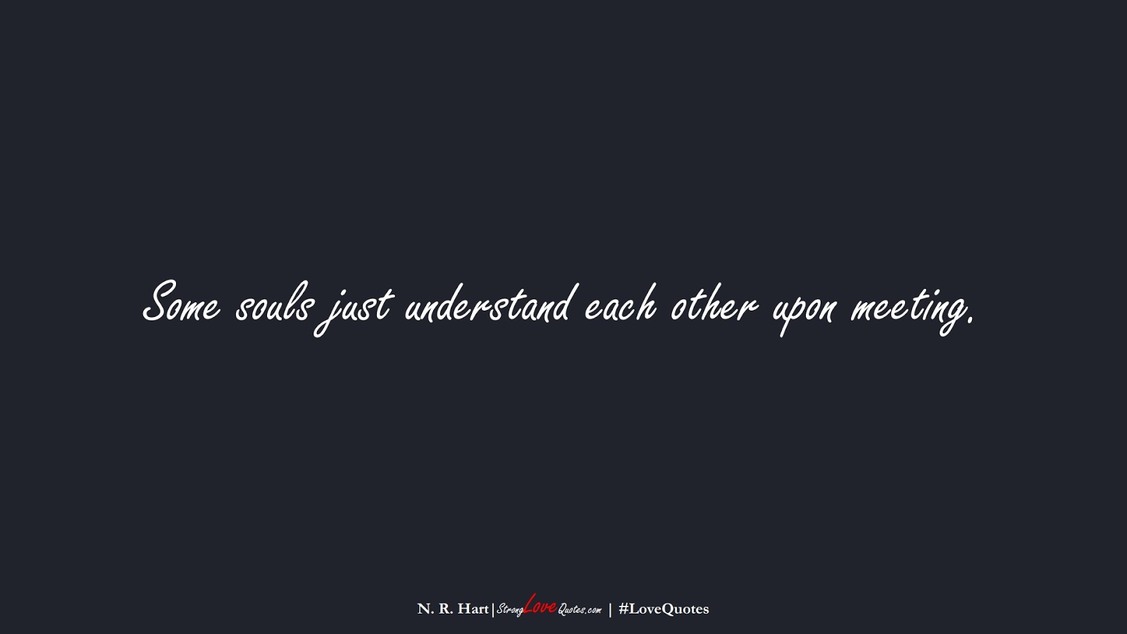 Some souls just understand each other upon meeting. (N. R. Hart);  #LoveQuotes