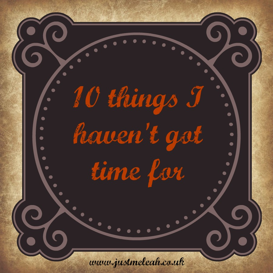 10 THINGS I HAVEN'T GOT TIME FOR