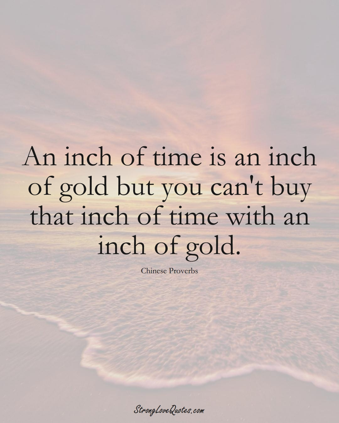 An inch of time is an inch of gold but you can't buy that inch of time with an inch of gold. (Chinese Sayings);  #AsianSayings