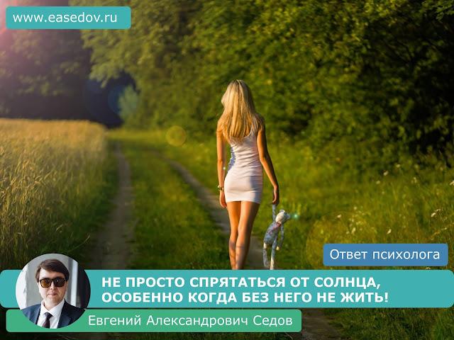 412. НЕ ПРОСТО СПРЯТАТЬСЯ ОТ СОЛНЦА, ОСОБЕННО КОГДА БЕЗ НЕГО НЕ ЖИТЬ! (отвечает семейный психолог, сексолог, психотерапевт Евгений Александрович Седов)