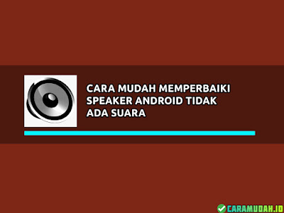 Cara mudah mengatasi Speaker Android tidak ada suara