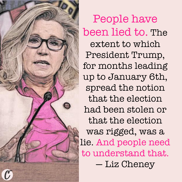 People have been lied to. The extent to which President Trump, for months leading up to January 6th, spread the notion that the election had been stolen or that the election was rigged, was a lie. And people need to understand that. — Rep. Liz Cheney (R-Wyoming)