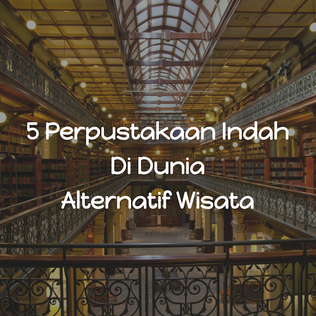 Inilah 5 Perpustakaan Indah Di Dunia Yang Dapat Anda Jadikan Sebagai Alternatif Tujuan Wisata