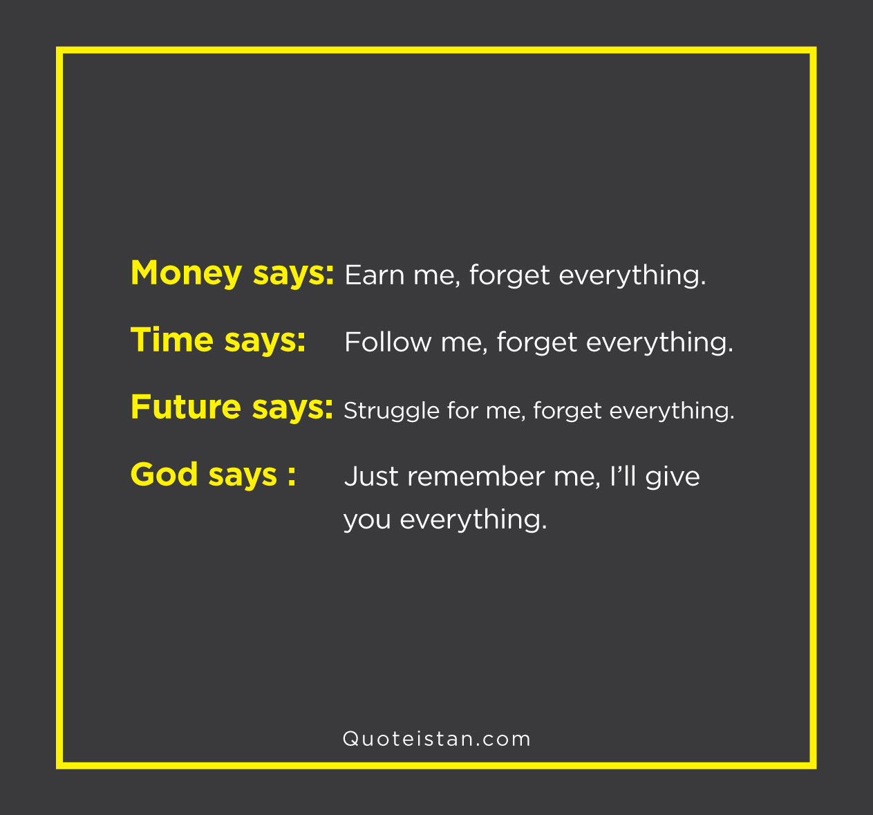 Money says: earn me,forget everything. Time says: follow me forget everything. Future says: struggle for me,forget everything. God says: just remember me,i'll give you everything .