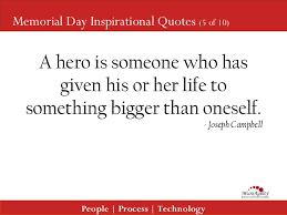 Happy Memorial Day 2016: a hero is someone who has given his life to something bigger than oneself.