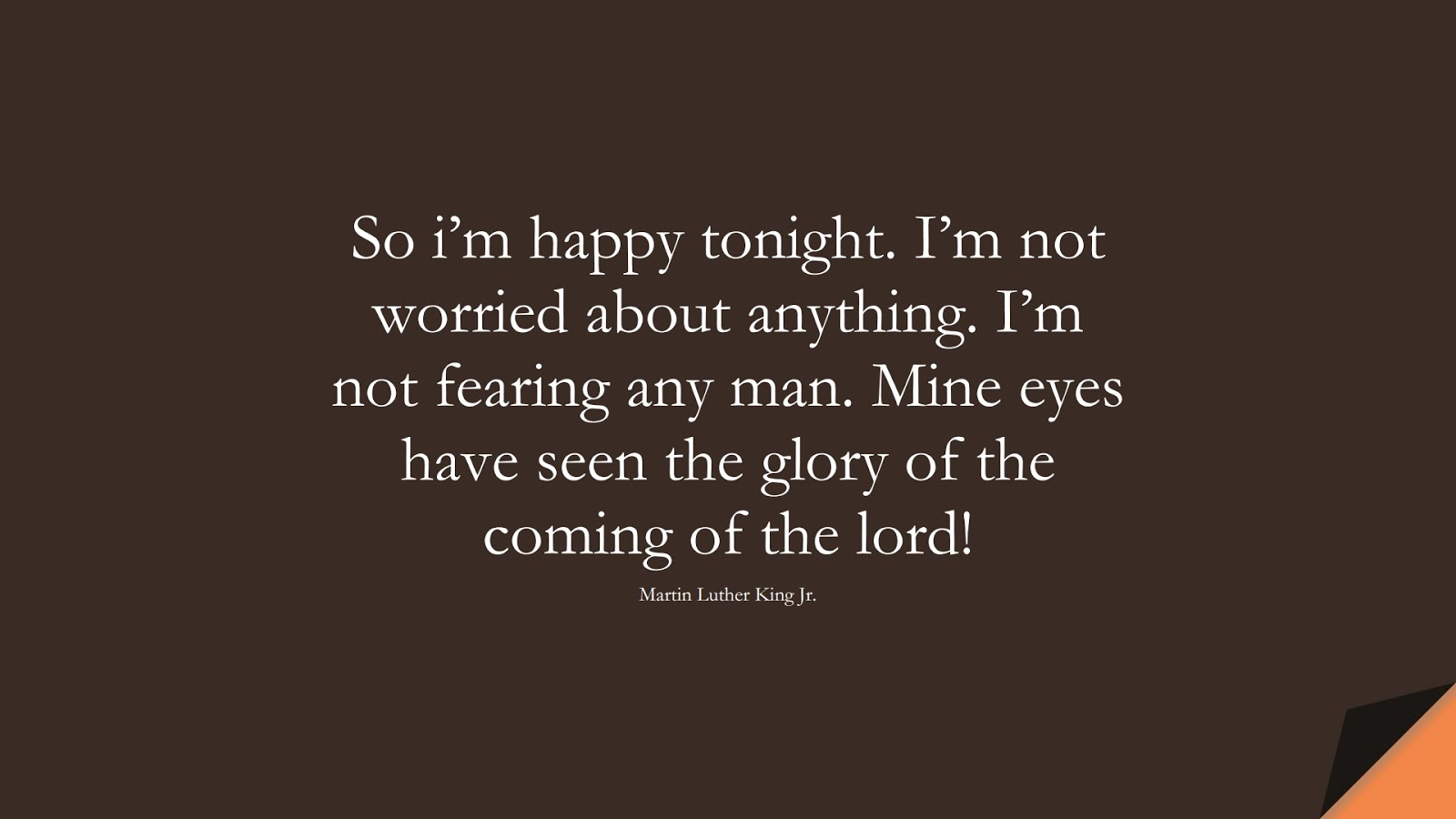 So i'm happy tonight. I'm not worried about anything. I'm not fearing any man. Mine eyes have seen the glory of the coming of the lord! (Martin Luther King Jr.);  #MartinLutherKingJrQuotes