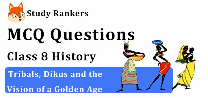 MCQ Questions for Class 8 History: Ch 4 Tribals, Dikus and the Vision of a Golden Age