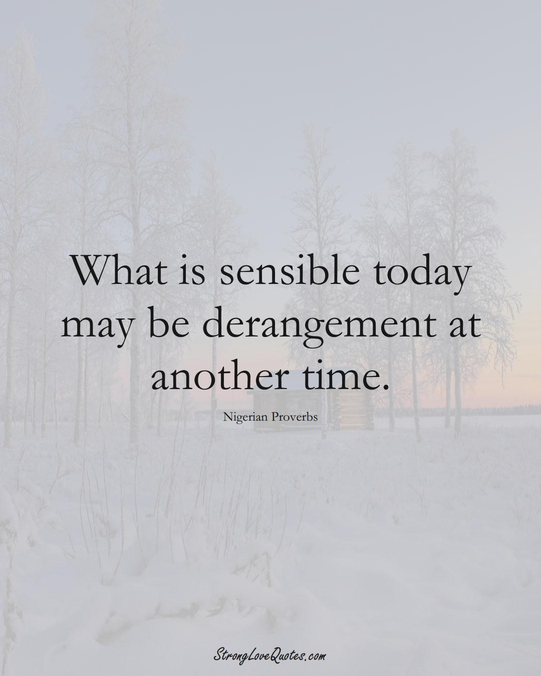 What is sensible today may be derangement at another time. (Nigerian Sayings);  #AfricanSayings