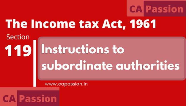 Section 119 of The Income Tax Act, 1961 - Instructions to subordinate authorities