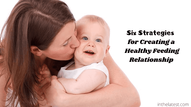 Six Strategies for Creating a Healthy Feeding Relationship
