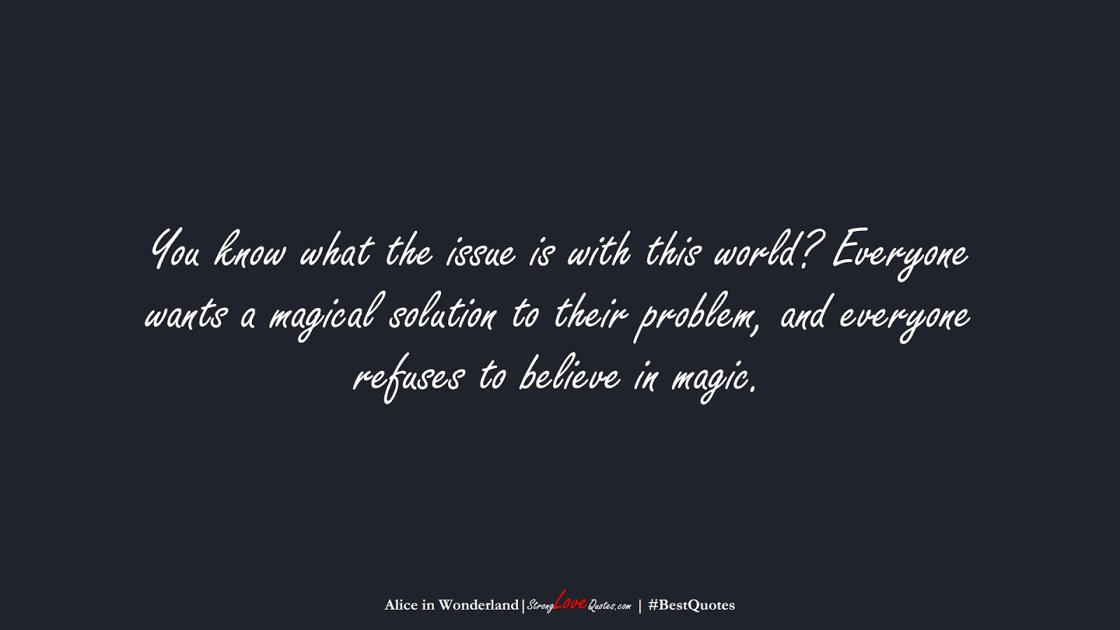 You know what the issue is with this world? Everyone wants a magical solution to their problem, and everyone refuses to believe in magic. (Alice in Wonderland);  #BestQuotes