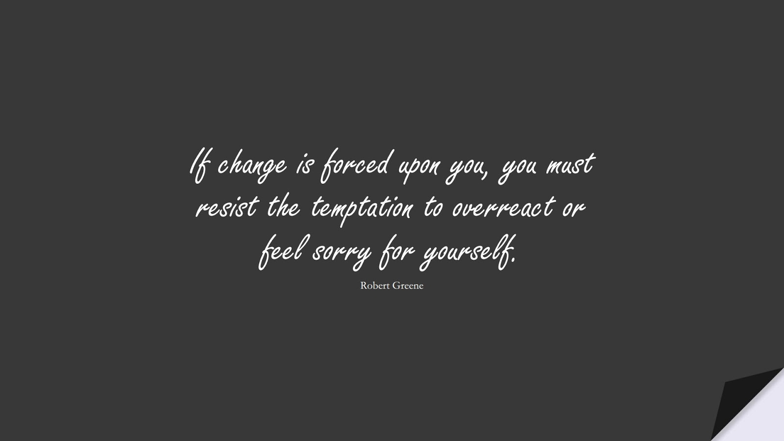 If change is forced upon you, you must resist the temptation to overreact or feel sorry for yourself. (Robert Greene);  #ChangeQuotes