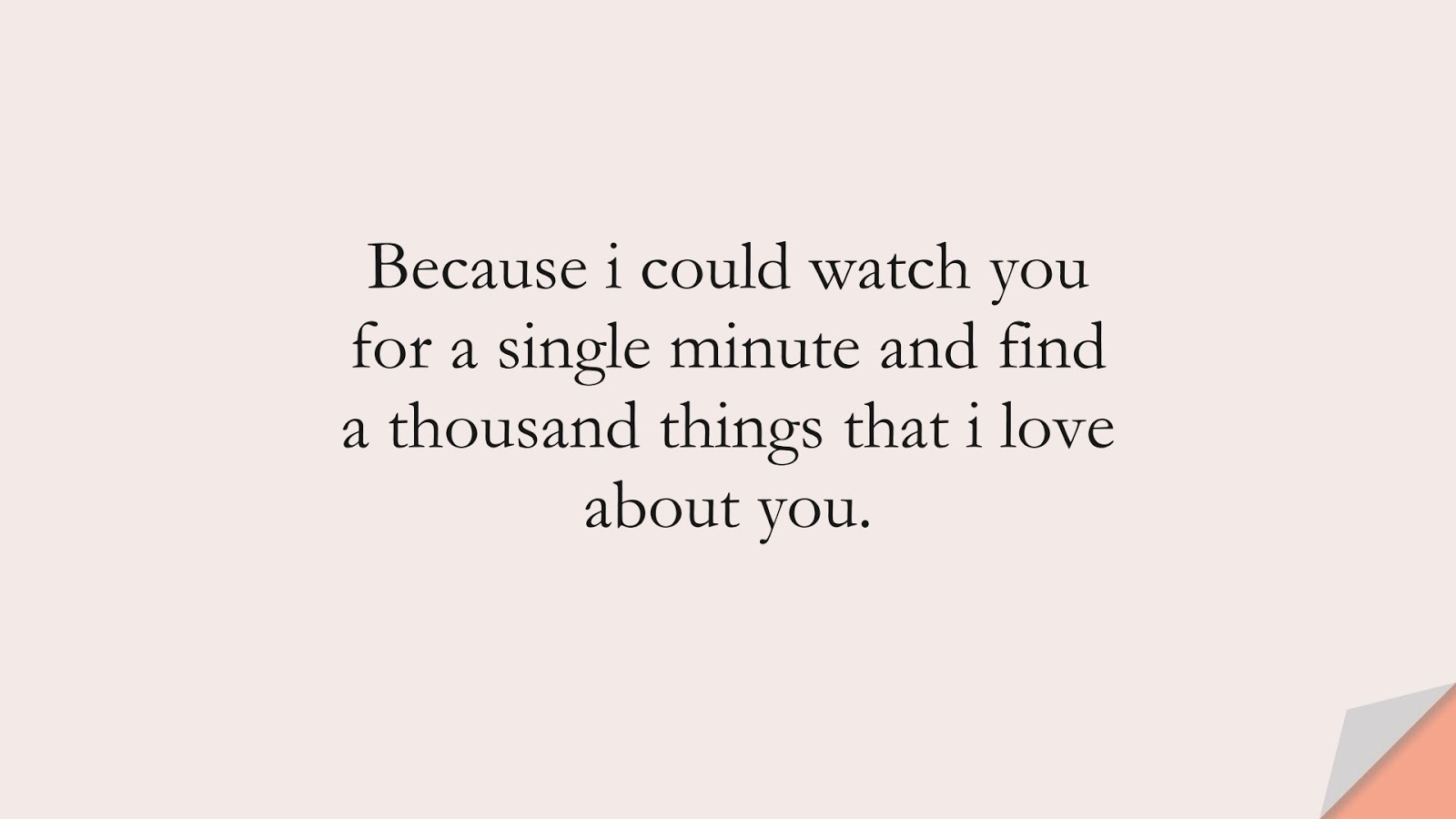 Because i could watch you for a single minute and find a thousand things that i love about you.FALSE