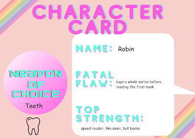Name: Robin; Fatal Flaw: Buys a whole series before reading the first book; Top Strength: Speed reader, like sonic, but books; Weapon of Choice: Teeth