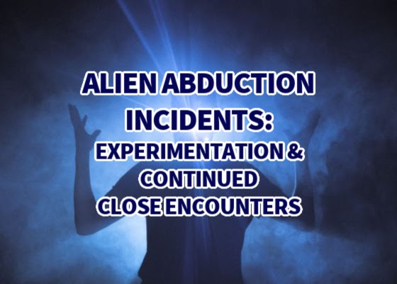 Alien Abduction Incidents: Experimentation & Continued Close Encounters