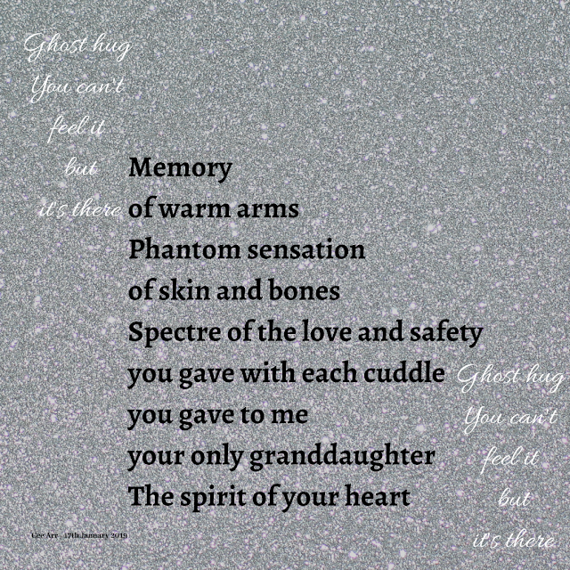 17th January //   Ghost hug /  You can't /  feel it /  but / it's there  //   Memory /  of warm arms /  Phantom sensation /  of skin and bones /  Spectre /  of the love and safety /  you gave with each cuddle /  you gave to me /  your only granddaughter /  The spirit of your heart  //   Ghost hug /  You can't /  feel it /  but /  it's there