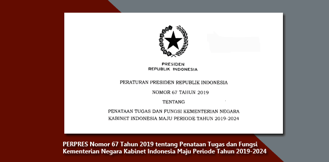 PERPRES Nomor 67 Tahun 2019 tentang Penataan Tugas dan Fungsi Kementerian Negara Kabinet Indonesia Maju Periode Tahun 2019-2024