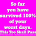 So far you have survived 100% of your worst days. This Too Shall Pass.