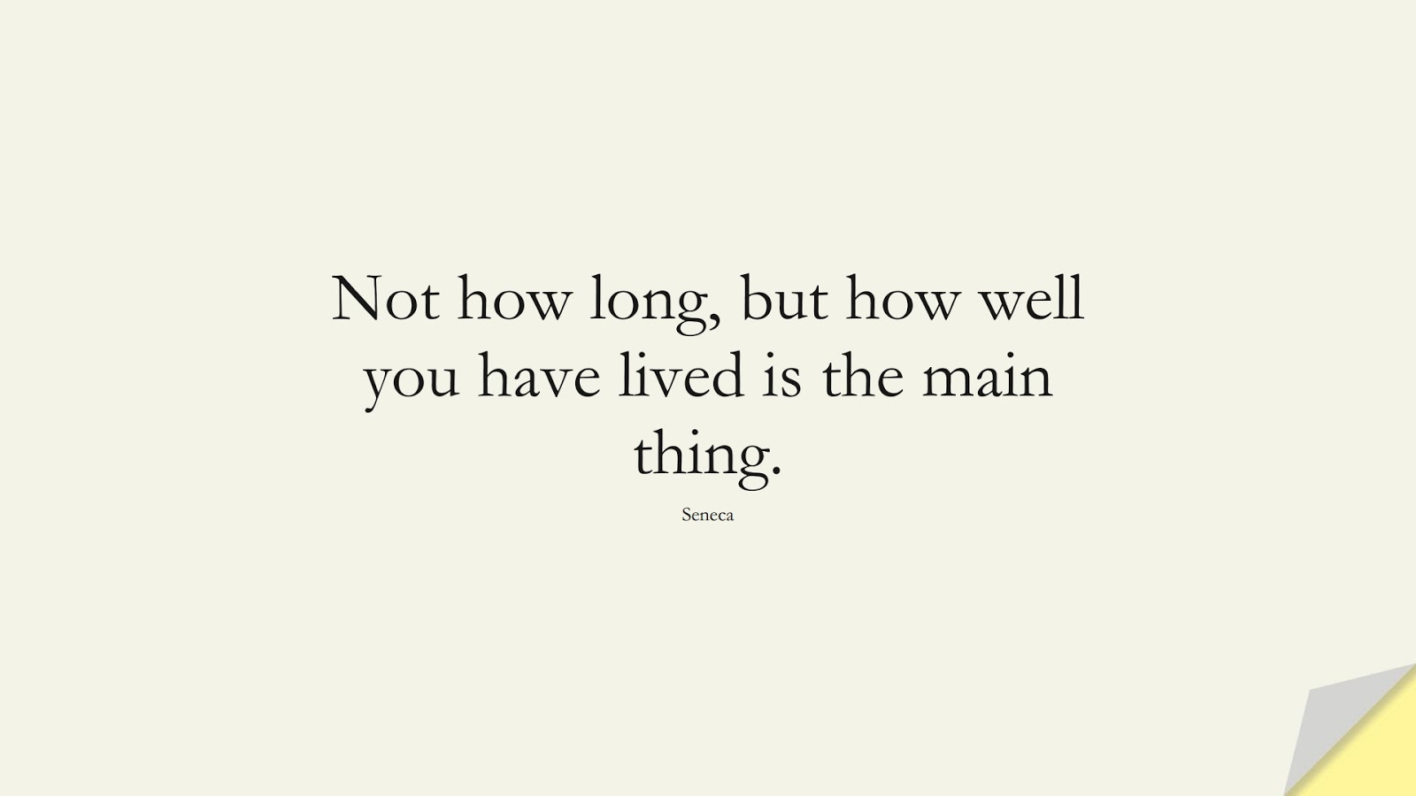 Not how long, but how well you have lived is the main thing. (Seneca);  #FamousQuotes