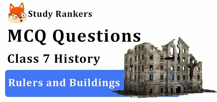 MCQ Questions for Class 7 History: Ch 5 Rulers and Buildings