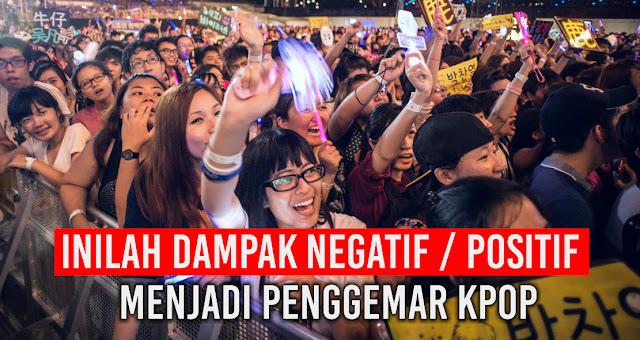 Inilah Dampak Negatif atau Positif Menjadi Penggemar Kpop