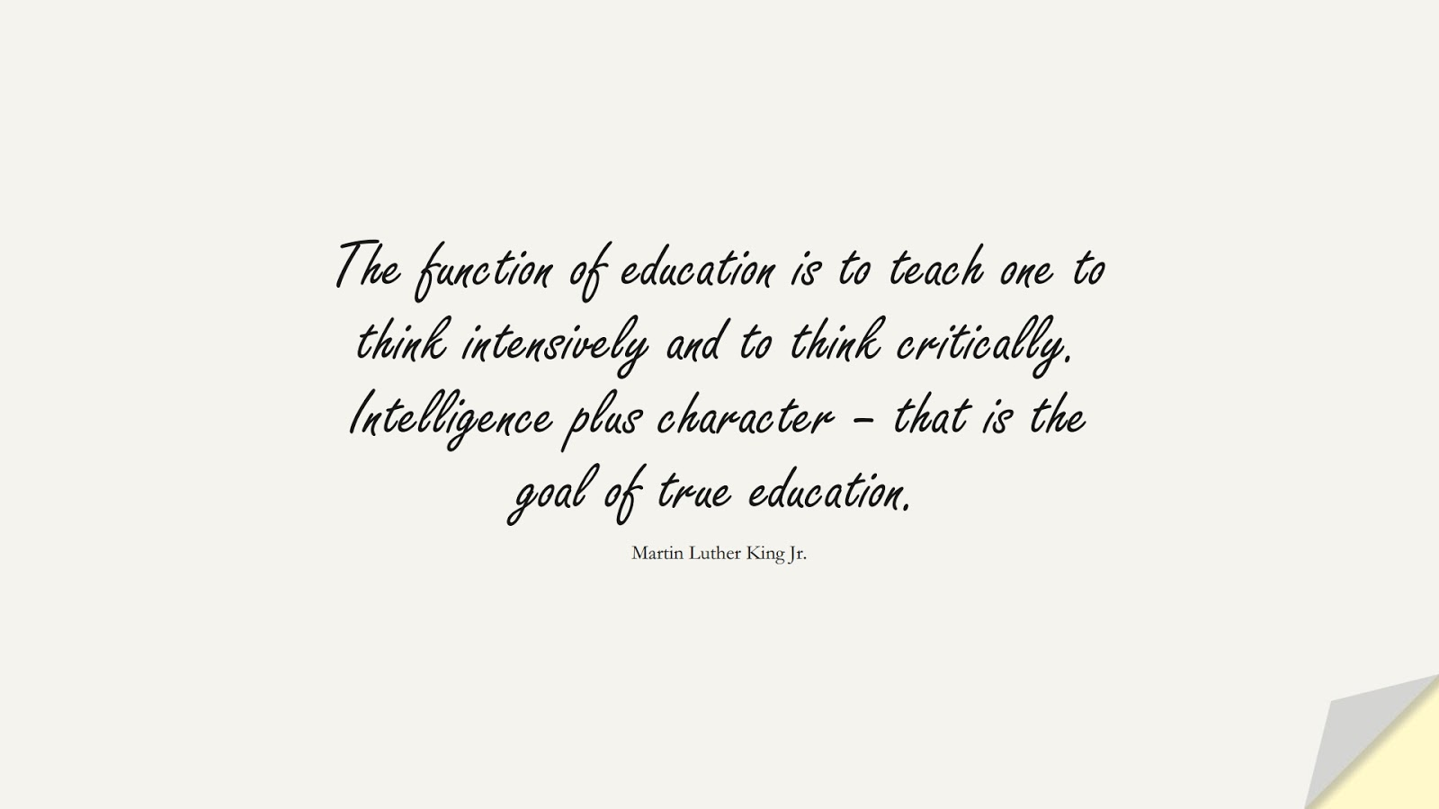 The function of education is to teach one to think intensively and to think critically. Intelligence plus character – that is the goal of true education. (Martin Luther King Jr.);  #CharacterQuotes
