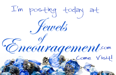 I'm posting today at Jewels of Encouragment