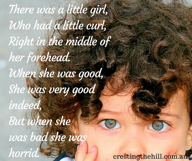 There was a little girl,  Who had a little curl,  Right in the middle of her forehead.  When she was good,  She was very good indeed,  But when she was bad she was horrid.