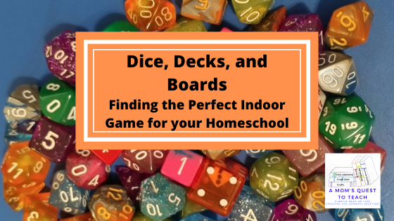 A Mom's Quest to Teach logo: Dice, Decks, and Boards; Finding the Perfect Indoor Game for your Homeschool; dice