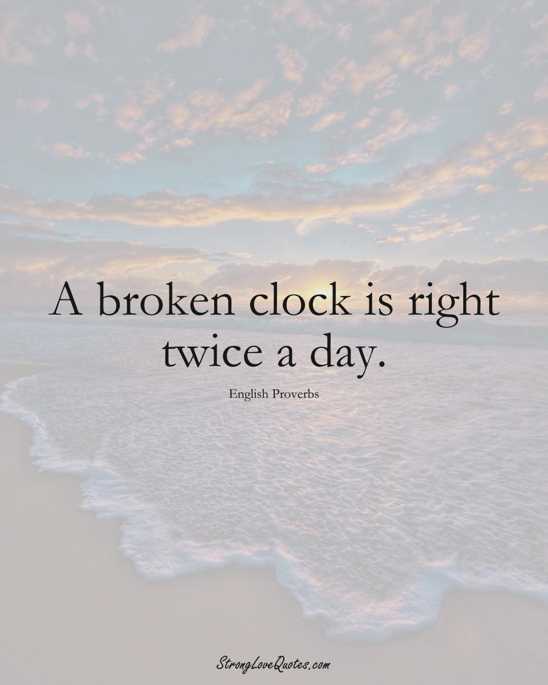 A broken clock is right twice a day. (English Sayings);  #EuropeanSayings
