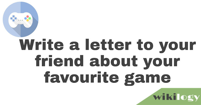 write a letter to your friend about your favourite game