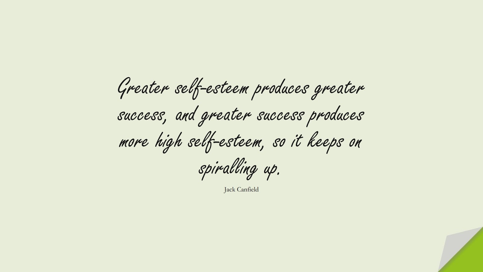 Greater self-esteem produces greater success, and greater success produces more high self-esteem, so it keeps on spiralling up. (Jack Canfield);  #SelfEsteemQuotes