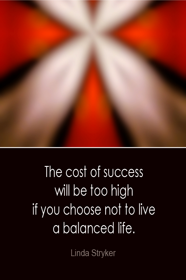 visual quote - image quotation: The cost of success will be too high if you choose not to live a balanced life. - Linda Stryker