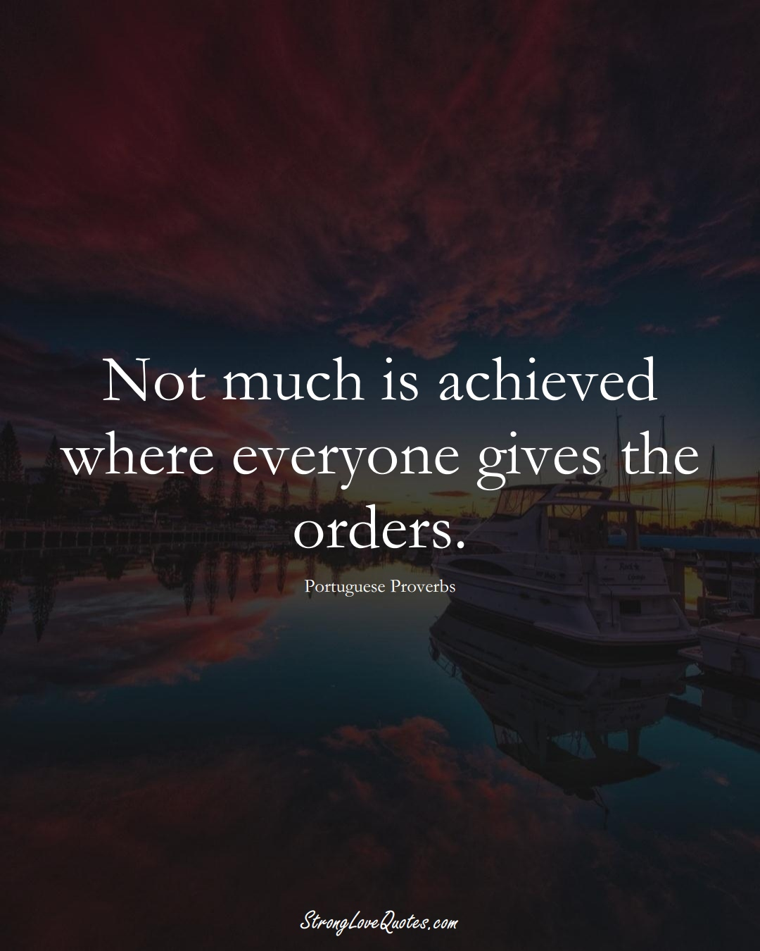 Not much is achieved where everyone gives the orders. (Portuguese Sayings);  #EuropeanSayings
