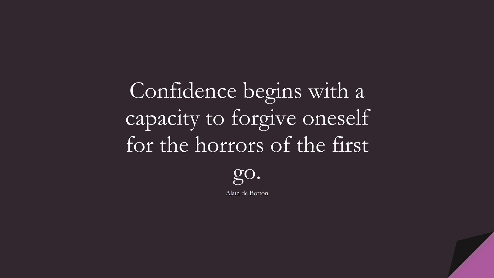 Confidence begins with a capacity to forgive oneself for the horrors of the first go. (Alain de Botton);  #CourageQuotes
