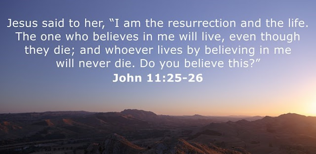 "Jesus said to her, ""I am the resurrection and the life. The one who believes in me will live, even though they die; and whoever lives by believing in me will never die. Do you believe this?"""
