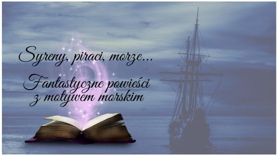Syreny, piraci, morze... Fantastyczne powieści z motywem morskim