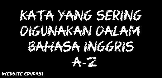 Kata Yang Sering Digunakan Dalam Bahasa Inggris A-Z