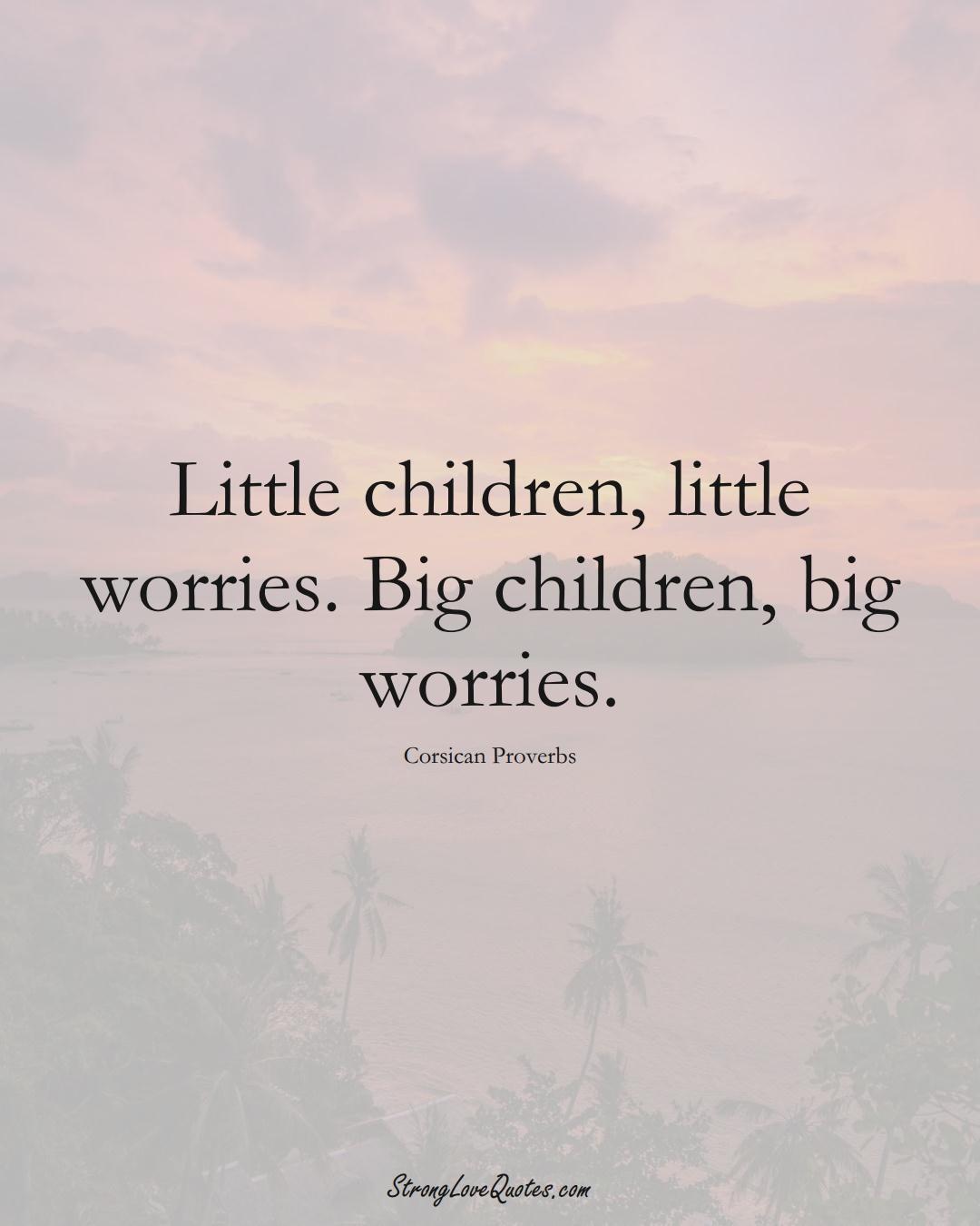 Little children, little worries. Big children, big worries. (Corsican Sayings);  #EuropeanSayings