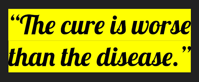 "A quote in black text with yellow background:  ""the cure is worse than the disease"""