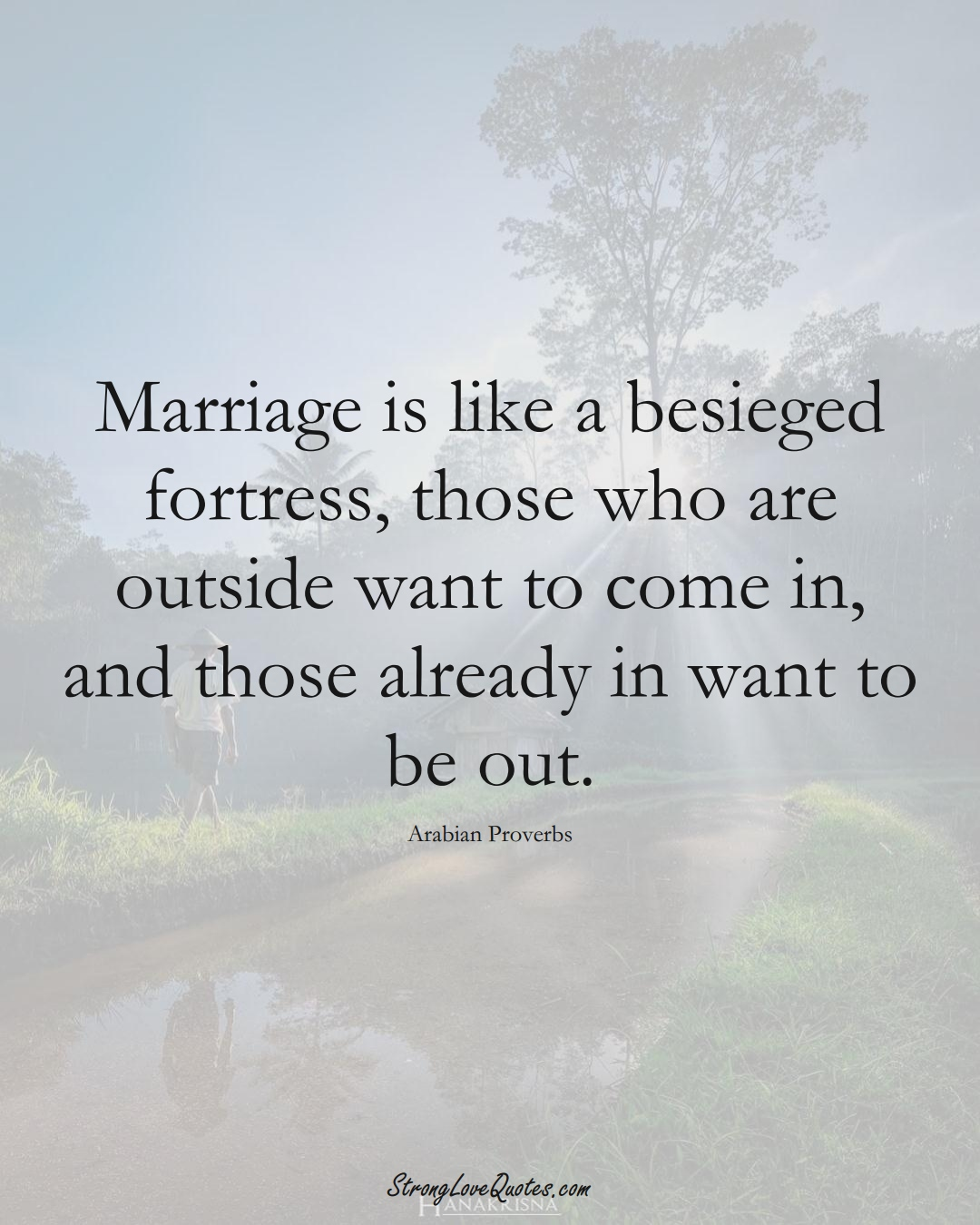 Marriage is like a besieged fortress, those who are outside want to come in, and those already in want to be out. (Arabian Sayings);  #aVarietyofCulturesSayings