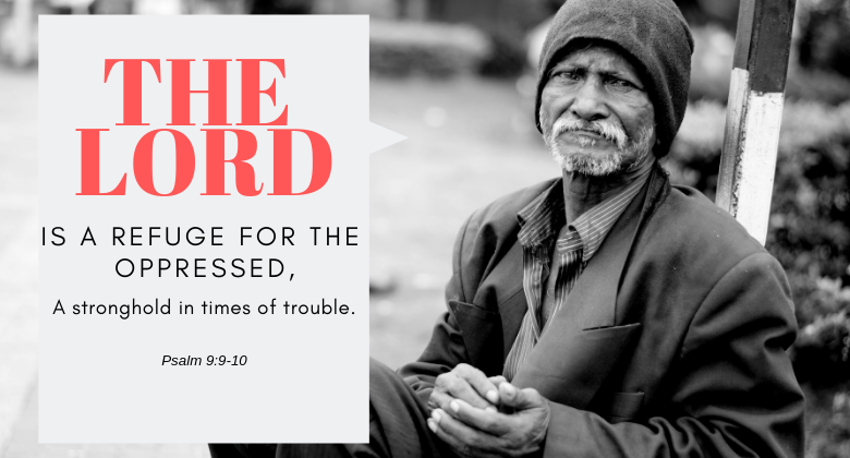 The Lord is a refuge for the oppressed, A stronghold in times of trouble. psalm 9:9-10