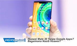 yang sementara ini telah menghentikan layanan Google dan tidak mengatakan fiturnya ke pon √  Huawei Mate 30 Tanpa Google Apps? Bagaimana Nasib Huawei?