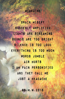 Illustration of woman's profile with rainbow colors next to her face and poem that reads: Migraine, Brain Misery, Suddenly Amplified, Lights Are Screaming, Sounds Are Too Bright, Everything Is Too Much, Words Jumble, Air Hurts, I Am Pain Personified, And They Call Me Just a Headache. Copyright S.M.W. 2016