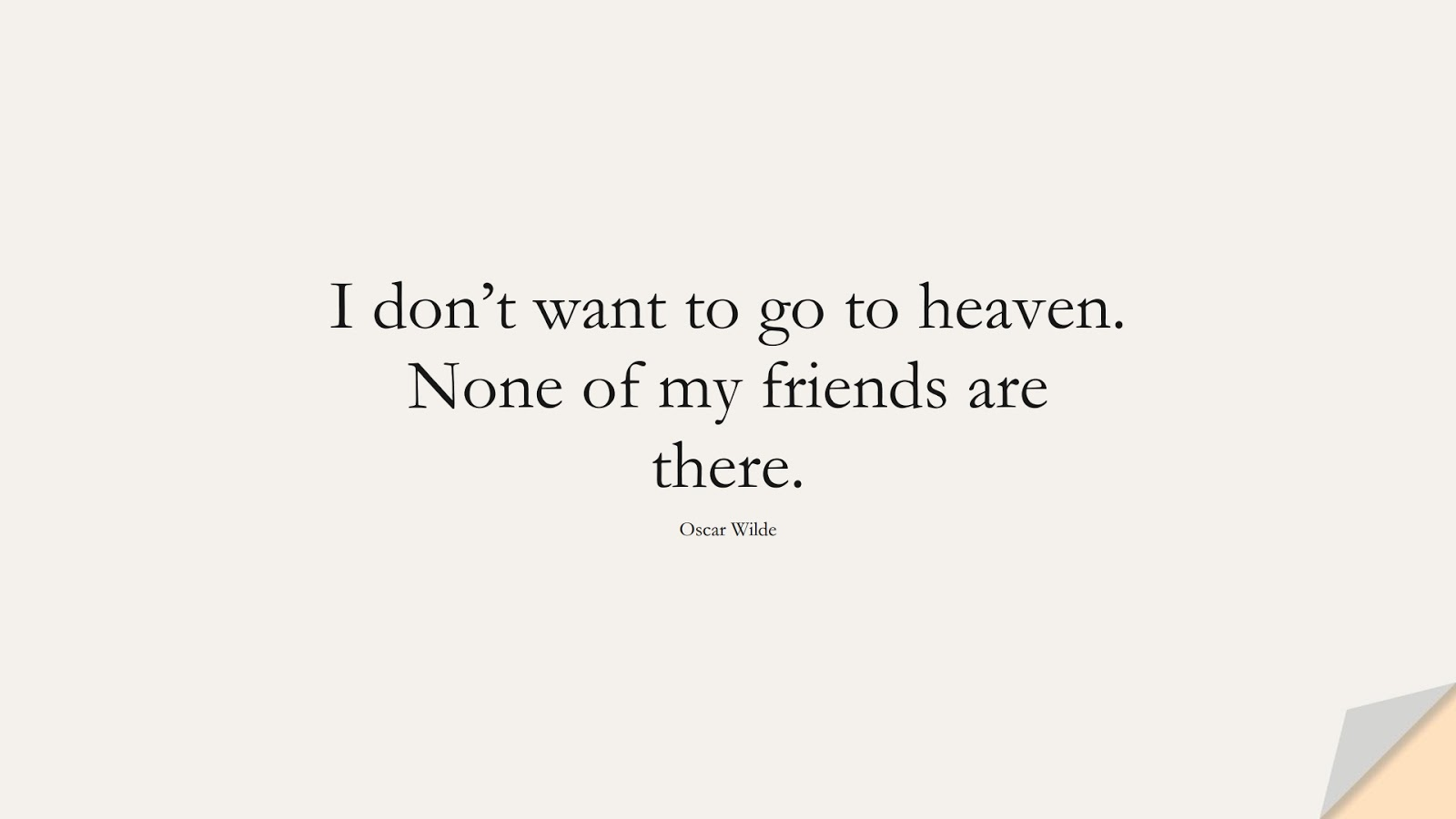 I don't want to go to heaven. None of my friends are there. (Oscar Wilde);  #InspirationalQuotes