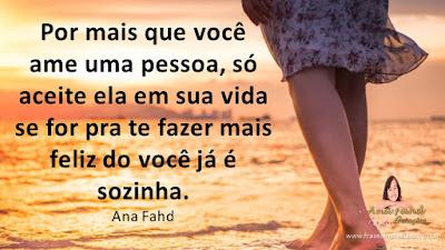 Por mais que você ame uma pessoa, só aceite ela em sua vida se for pra te fazer mais feliz do você já é sozinha. Ana Fahd