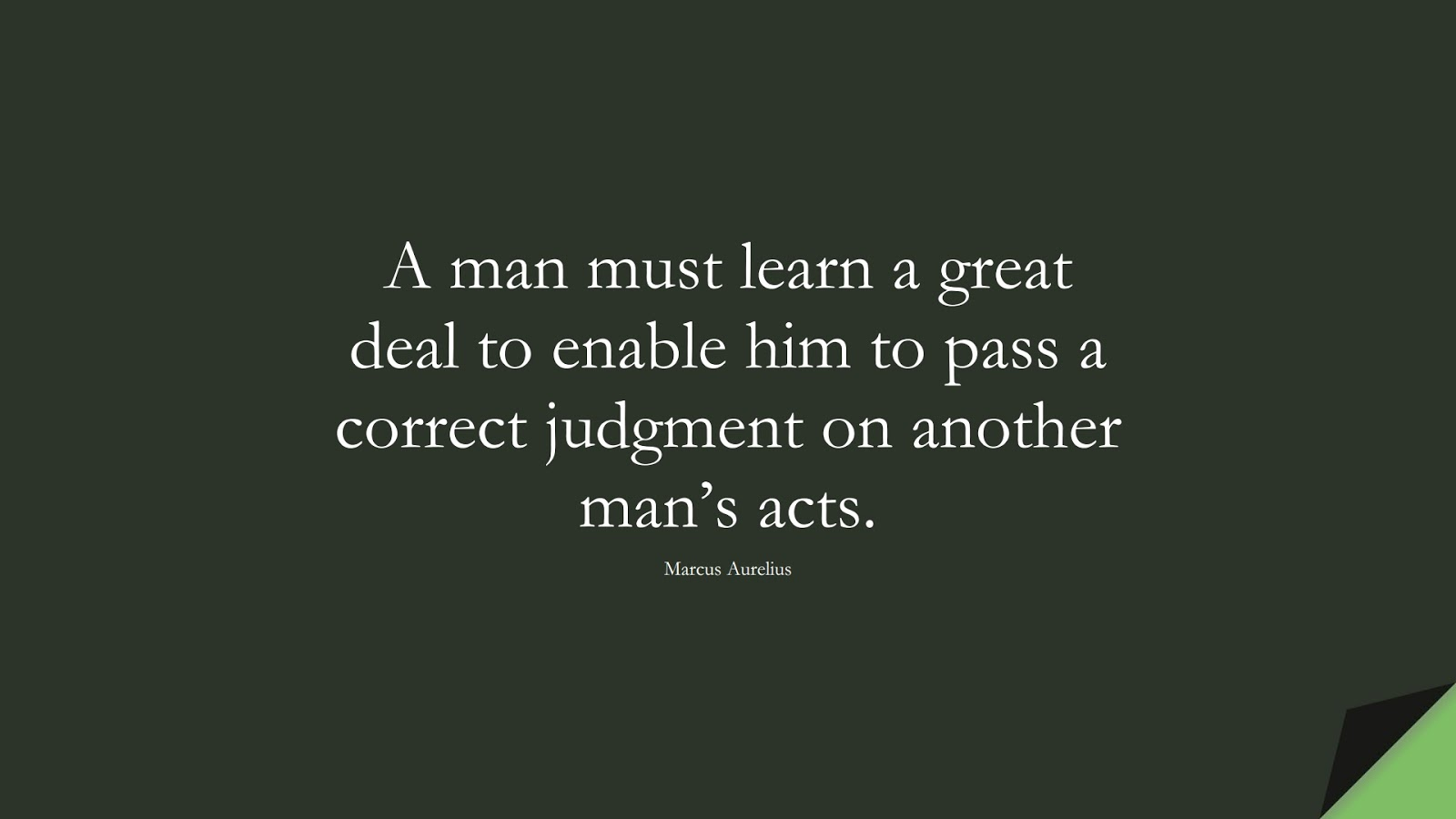 A man must learn a great deal to enable him to pass a correct judgment on another man's acts. (Marcus Aurelius);  #MarcusAureliusQuotes
