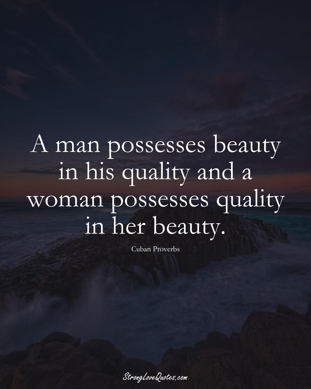 A man possesses beauty in his quality and a woman possesses quality in her beauty. (Cuban Sayings);  #CaribbeanSayings
