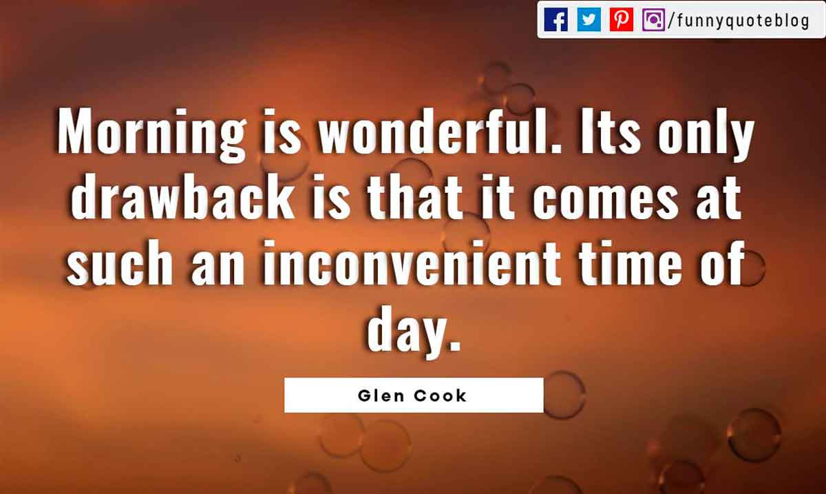 Morning is wonderful. Its only drawback is that it comes at such an inconvenient time of day.? -Glen Cook Quote
