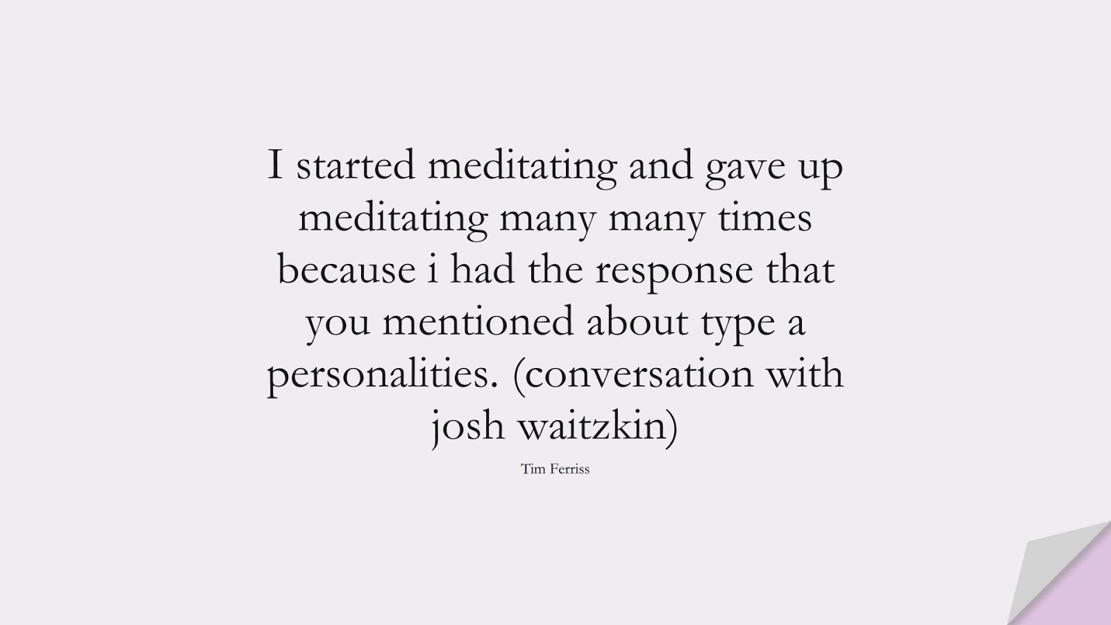 I started meditating and gave up meditating many many times because i had the response that you mentioned about type a personalities. (conversation with josh waitzkin) (Tim Ferriss);  #TimFerrissQuotes